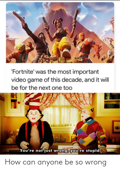 Video: 'Fortnite' was the most important  video game of this decade, and it will  be for the next one too  KICKASSGI  VIL  STS  INE AMAZING  You're not'just wrong, you're stupid, How can anyone be so wrong
