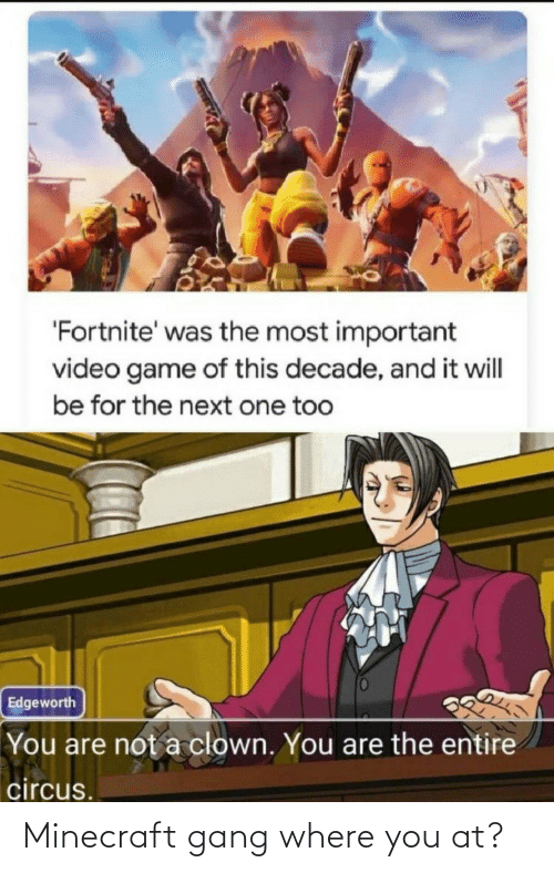 Video: 'Fortnite' was the most important  video game of this decade, and it will  be for the next one too  Edgeworth  You are not a clown. You are the entire  circus. Minecraft gang where you at?
