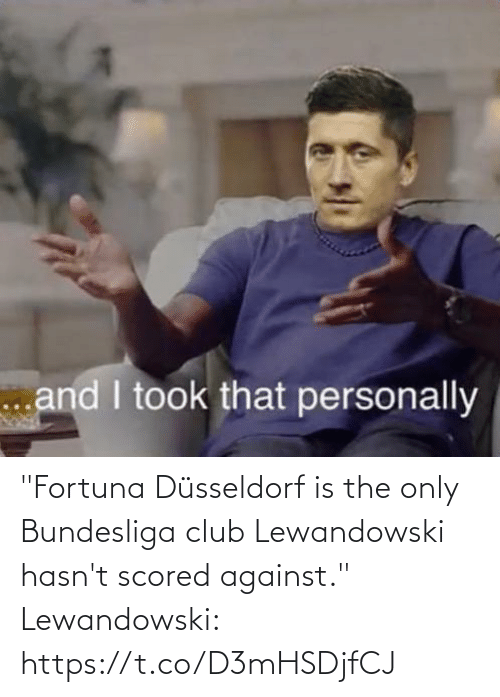 "club: ""Fortuna Düsseldorf is the only Bundesliga club Lewandowski hasn't scored against.""  Lewandowski: https://t.co/D3mHSDjfCJ"