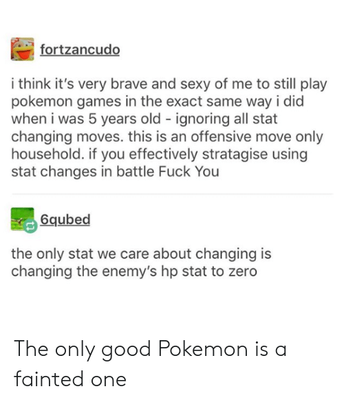 Effectively: fortzancudo  i think it's very brave and sexy of me to still play  pokemon games in the exact same way i did  when i was 5 years old ignoring all stat  changing moves. this is an offensive move only  household. if you effectively stratagise using  stat changes in battle Fuck You  6qubed  the only stat we care about changing is  changing the enemy's hp stat to zero The only good Pokemon is a fainted one