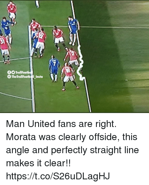 offside: fOTrollFootb  The TrollFootboll Insta Man United fans are right. Morata was clearly offside, this angle and perfectly straight line makes it clear!! https://t.co/S26uDLagHJ