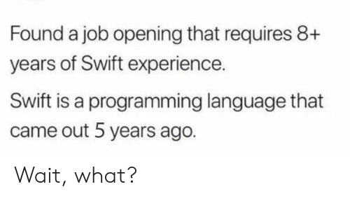swift: Found a job opening that requires 8+  years of Swift experience.  Swift is a programming language that  came out 5 years ago. Wait, what?