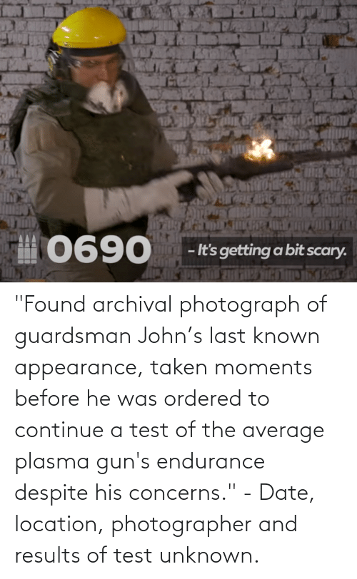 """Location: """"Found archival photograph of guardsman John's last known appearance, taken moments before he was ordered to continue a test of the average plasma gun's endurance despite his concerns."""" - Date, location, photographer and results of test unknown."""