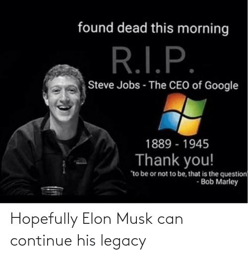 """to be or not to be: found dead this morning  R.I.P.  Steve Jobs - The CEO of Google  1889 - 1945  Thank you!  """"to be or not to be, that is the question  - Bob Marley Hopefully Elon Musk can continue his legacy"""