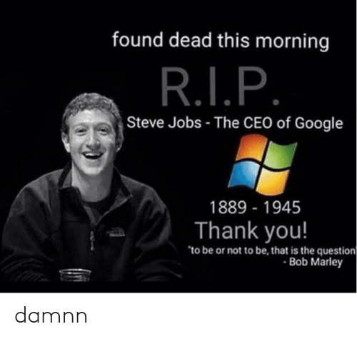 """to be or not to be: found dead this morning  R.I.P.  Steve Jobs - The CEO of Google  1889 - 1945  Thank you!  """"to be or not to be, that is the question  - Bob Marley damnn"""