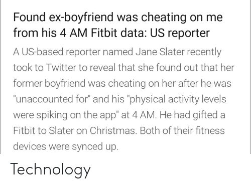 "physical activity: Found ex-boyfriend was cheating on me  from his 4 AM Fitbit data: US reporter  A US-based reporter named Jane Slater recently  took to Twitter to reveal that she found out that her  former boyfriend was cheating on her after he was  ""unaccounted for"" and his ""physical activity levels  were spiking on the app"" at 4 AM. He had gifted a  Fitbit to Slater on Christmas. Both of their fitness  devices were synced up. Technology"