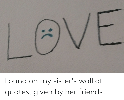 sisters: Found on my sister's wall of quotes, given by her friends.