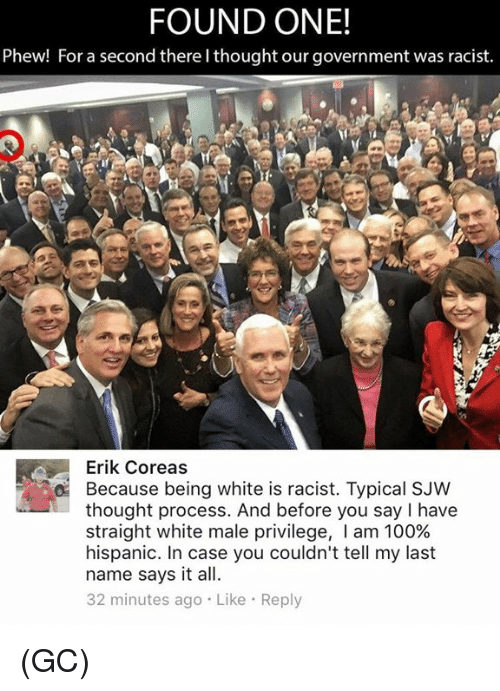 thought process: FOUND ONE!  Phew! For a second there lthought our government was racist.  Erik Coreas  O Because being white is racist. Typical SJW  thought process. And before you say l have  straight white male privilege, I am 100%  hispanic. In case you couldn't tell my last  name says it all.  32 minutes ago Like Reply (GC)
