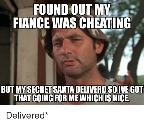 Cheating, Funny, and Fiance: FOUND OUT MY  FIANCE WAS CHEATING  BUT MYSECRETSANTA DELIVERD SOIVE GOT  THAT GOING FOR ME WHICH IS NICE Delivered*