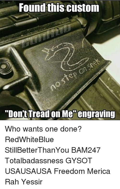 """Dont Tread On: Found this Custom  """"Don't Tread on Me engraving Who wants one done? RedWhiteBlue StillBetterThanYou BAM247 Totalbadassness GYSOT USAUSAUSA Freedom Merica Rah Yessir"""