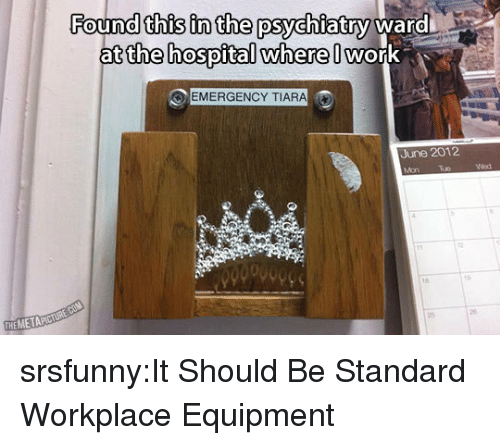 Tumblr, Blog, and Hospital: Found this inthe jpsychiatry wara  0  0  atthe hospital wherel workAN  EMERGENCY TIARA  June 2012  18 srsfunny:It Should Be Standard Workplace Equipment