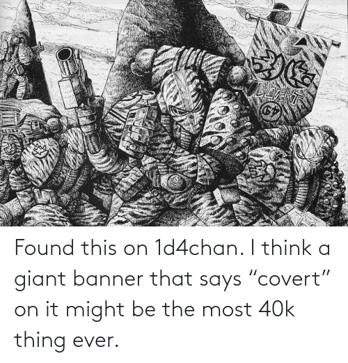 """Giant: Found this on 1d4chan. I think a giant banner that says """"covert"""" on it might be the most 40k thing ever."""