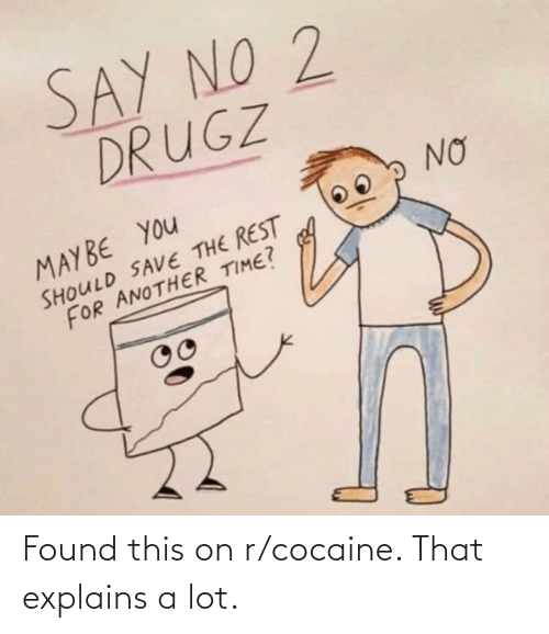 Cocaine: Found this on r/cocaine. That explains a lot.
