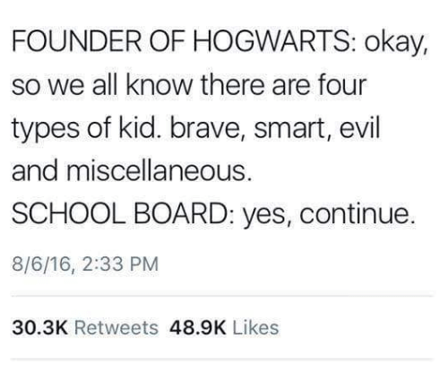 School, Brave, and Okay: FOUNDER OF HOGWARTS: okay,  so we all know there are four  types of kid. brave, smart, evil  and miscellaneous.  SCHOOL BOARD: yes, continue.  8/6/16, 2:33 PM  30.3K Retweets 48.9K Likes