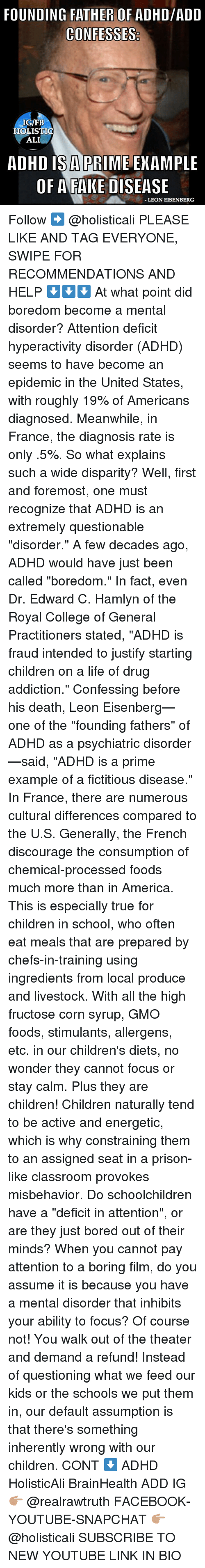 "Ali, America, and Bored: FOUNDING FATHER OF ADHD/ADD  CONFESSES  IGIFB  HOLISTIC  ALI  ADHD ISA PRIME EXAMPLE  OF A FAKE DISEASE  -LEON EISENBERG Follow ➡️ @holisticali PLEASE LIKE AND TAG EVERYONE, SWIPE FOR RECOMMENDATIONS AND HELP ⬇️⬇️⬇️ At what point did boredom become a mental disorder? Attention deficit hyperactivity disorder (ADHD) seems to have become an epidemic in the United States, with roughly 19% of Americans diagnosed. Meanwhile, in France, the diagnosis rate is only .5%. So what explains such a wide disparity? Well, first and foremost, one must recognize that ADHD is an extremely questionable ""disorder."" A few decades ago, ADHD would have just been called ""boredom."" In fact, even Dr. Edward C. Hamlyn of the Royal College of General Practitioners stated, ""ADHD is fraud intended to justify starting children on a life of drug addiction."" Confessing before his death, Leon Eisenberg—one of the ""founding fathers"" of ADHD as a psychiatric disorder—said, ""ADHD is a prime example of a fictitious disease."" In France, there are numerous cultural differences compared to the U.S. Generally, the French discourage the consumption of chemical-processed foods much more than in America. This is especially true for children in school, who often eat meals that are prepared by chefs-in-training using ingredients from local produce and livestock. With all the high fructose corn syrup, GMO foods, stimulants, allergens, etc. in our children's diets, no wonder they cannot focus or stay calm. Plus they are children! Children naturally tend to be active and energetic, which is why constraining them to an assigned seat in a prison-like classroom provokes misbehavior. Do schoolchildren have a ""deficit in attention"", or are they just bored out of their minds? When you cannot pay attention to a boring film, do you assume it is because you have a mental disorder that inhibits your ability to focus? Of course not! You walk out of the theater and demand a refund! Instead of questioning what we feed our kids or the schools we put them in, our default assumption is that there's something inherently wrong with our children. CONT ⬇️ ADHD HolisticAli BrainHealth ADD IG 👉🏽 @realrawtruth FACEBOOK-YOUTUBE-SNAPCHAT 👉🏽 @holisticali SUBSCRIBE TO NEW YOUTUBE LINK IN BIO"