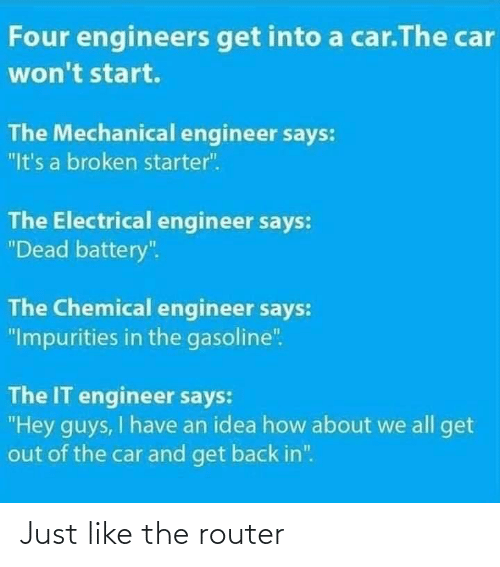"hey guys: Four engineers get into a car.The car  won't start.  The Mechanical engineer says:  ""It's a broken starter"".  The Electrical engineer says:  ""Dead battery"".  The Chemical engineer says:  ""Impurities in the gasoline"".  The IT engineer says:  ""Hey guys, I have an idea how about we all get  out of the car and get back in"". Just like the router"