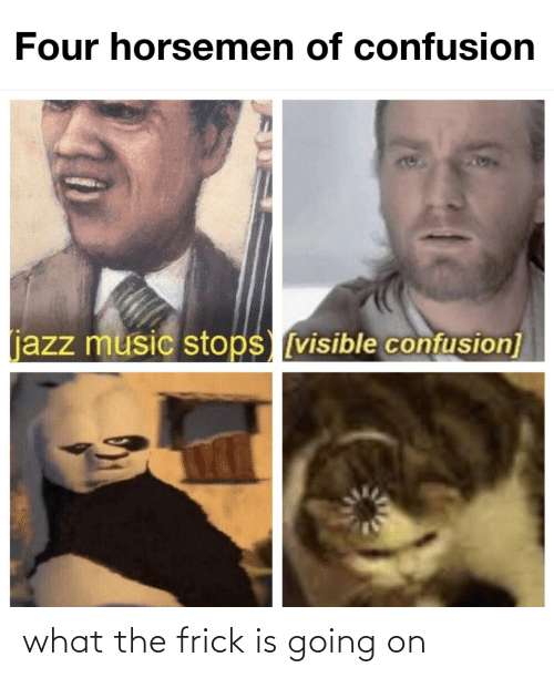 Stops: Four horsemen of confusion  204  (jazz music stops [visible confusion] what the frick is going on