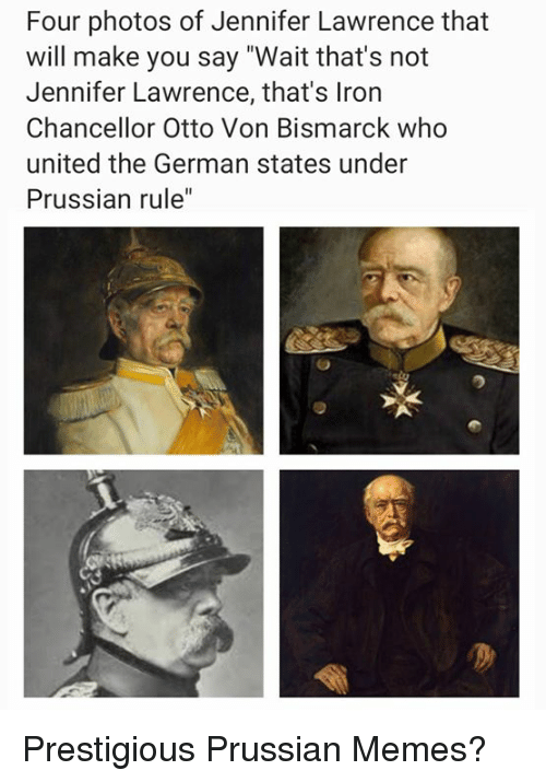 """Jennifer Lawrence, Memes, and United: Four photos of Jennifer Lawrence that  will make you say """"Wait that's not  Jennifer Lawrence, that's Iron  Chancellor Otto Von Bismarck who  united the German states under  Prussian rule"""" Prestigious Prussian Memes?"""