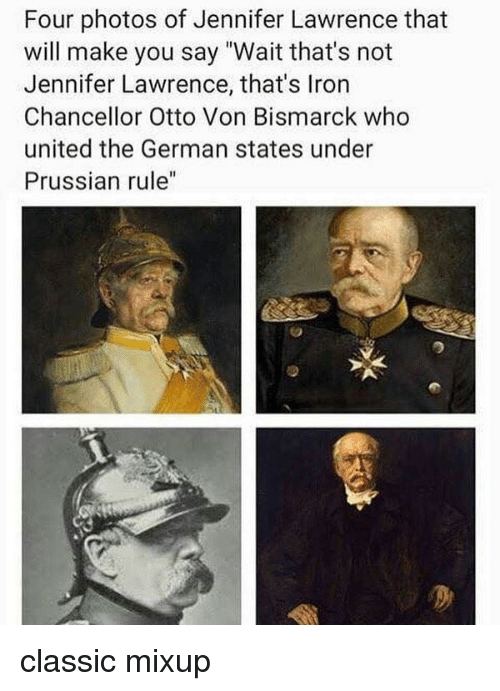 "Jennifer Lawrence, Memes, and United: Four photos of Jennifer Lawrence that  will make you say ""Wait that's not  Jennifer Lawrence, that's Iron  Chancellor Otto Von Bismarck who  united the German states under  Prussian rule"" classic mixup"