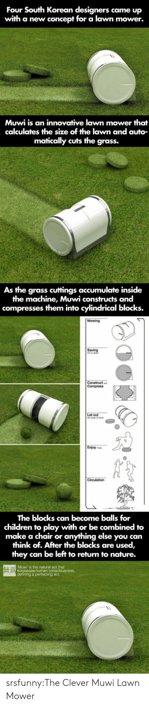 innovative: Four South Korean designers came up  with a new concept for a lawn mower.  Muwi is an innovative lawn mower that  calculates the size of the lawn and auto  matically cuts the grass.  As the grass cuttings accumulate inside  the machine, Muwi constructs and  compresses them into cylindrical blocks.  Mowing  Saving  out  Enjoy ee  The blocks can become balls for  children to play with or be combined to  make a chair or anything else you can  think of. After the blocks are used,  they can be left to return to nature.  Muwi is the natural act that  g a perfecting act srsfunny:The Clever Muwi Lawn Mower