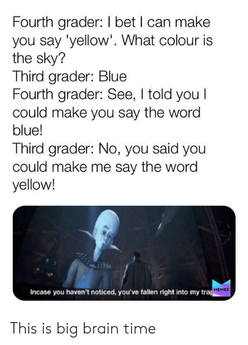 trap: Fourth grader: I bet I can make  you say 'yellow'. What colour is  the sky?  Third grader: Blue  Fourth grader: See, I told you I  could make you say the word  blue!  Third grader: No, you said you  could make me say the word  yellow!  Incase you haven't noticed, you've fallen right into my trap  MEMES This is big brain time
