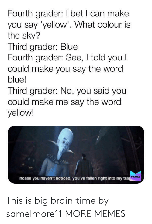 trap: Fourth grader: I bet I can make  you say 'yellow'. What colour is  the sky?  Third grader: Blue  Fourth grader: See, I told you I  could make you say the word  blue!  Third grader: No, you said you  could make me say the word  yellow!  Incase you haven't noticed, you've fallen right into my trap  MEMES This is big brain time by samelmore11 MORE MEMES
