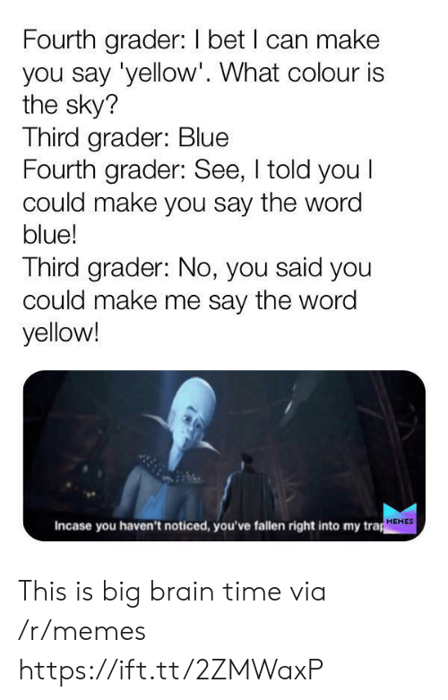 trap: Fourth grader: I bet I can make  you say 'yellow'. What colour is  the sky?  Third grader: Blue  Fourth grader: See, I told you I  could make you say the word  blue!  Third grader: No, you said you  could make me say the word  yellow!  Incase you haven't noticed, you've fallen right into my trap  MEMES This is big brain time via /r/memes https://ift.tt/2ZMWaxP