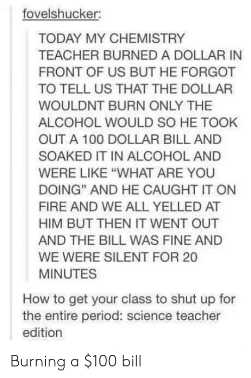 """Dollar Bill: fovelshucker:  TODAY MY CHEMISTRY  TEACHER BURNED A DOLLAR IN  FRONT OF US BUT HE FORGOT  TO TELL US THAT THE DOLLAR  WOULDNT BURN ONLY THE  ALCOHOL WOULD SO HE TOOK  OUT A 100 DOLLAR BILL AND  SOAKED IT IN ALCOHOL AND  WERE LIKE """"WHAT ARE YOU  DOING"""" AND HE CAUGHT IT ON  FIRE AND WE ALL YELLED AT  HIM BUT THEN IT WENT OUT  AND THE BILL WAS FINE AND  WE WERE SILENT FOR 20  MINUTES  How to get your class to shut up for  the entire period: science teacher  edition Burning a $100 bill"""