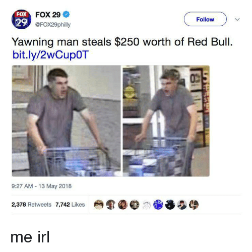 yawning: FOX  29  FOX 29  @FOX29philly  Follow  Yawning man steals $250 worth of Red Bull  bit.ly/2wCupOT  9:27 AM 13 May 2018  2,378 Retweets 7,742 Likes me irl