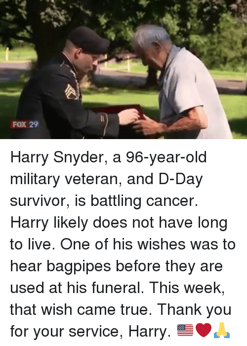 d-day: FOX 29 Harry Snyder, a 96-year-old military veteran, and D-Day survivor, is battling cancer. Harry likely does not have long to live. One of his wishes was to hear bagpipes before they are used at his funeral. This week, that wish came true. Thank you for your service, Harry. 🇺🇸❤️🙏