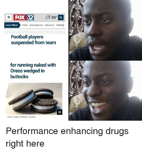 Crime, Drugs, and Football: FOX 32  S30 a  Local News  Crime Investigations Education Editoria  Football players  suspended from team  for running naked with  Oreos wedged in  buttocks  Ureos image by Melinda Tichelaar Performance enhancing drugs right here