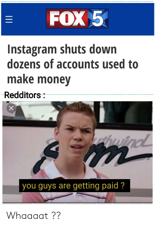 Redditors: FOX 5  Instagram shuts down  dozens of accounts used to  make money  Redditors:  wind  you guys are getting paid ?  II Whaaaat ??
