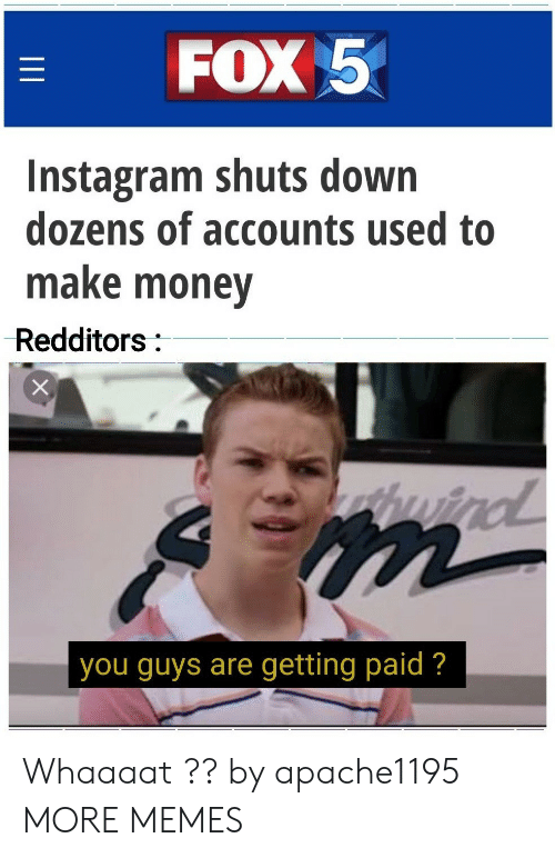 Redditors: FOX 5  Instagram shuts down  dozens of accounts used to  make money  Redditors:  wind  you guys are getting paid ?  II Whaaaat ?? by apache1195 MORE MEMES