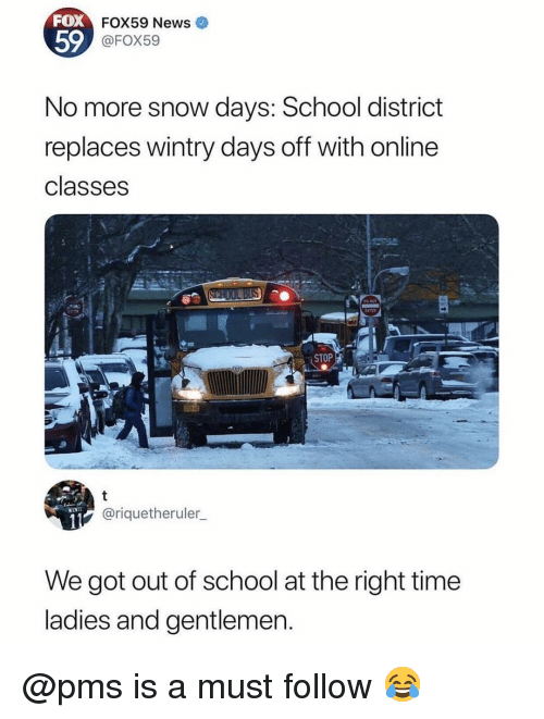 Memes, News, and School: FOX  59  FOX59 News  @FOX59  No more snow days: School district  replaces wintry days off with online  classes  STOP  @riquetheruler_  We got out of school at the right time  ladies and gentlemen @pms is a must follow 😂