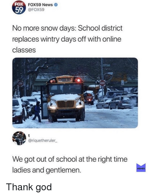 God, Memes, and News: FOX  59  FOX59 News  @FOX59  No more snow days: School district  replaces wintry days off with online  classes  @riquetheruler  We got out of school at the right time  ladies and gentlemen.  MEMES Thank god