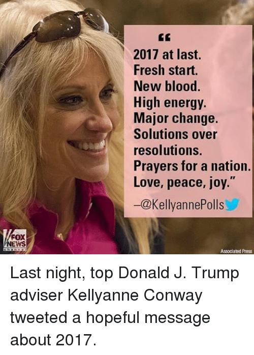 "High Energy: FOX  EWS  2017 at last.  Fresh start.  New blood.  High energy  Major change.  Solutions over  resolutions.  Prayers for a nation.  Love, peace, joy.""  -@Kellyanne Polls  Assodated Press Last night, top Donald J. Trump adviser Kellyanne Conway tweeted a hopeful message about 2017."