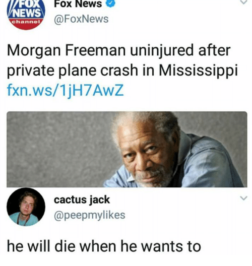 Plane Crash: FOX  EWS  Fox News  @FoxNews  channel  Morgan Freeman uninjured after  private plane crash in Mississippi  fxn.ws/1jH7AwZ  cactus jack  @peepmylikes  he will die when he wants to