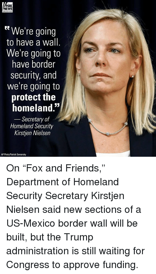 """homeland security: FOX  EWS  tt We're going  to have a wall  We're going to  have border  security, and  we're going to  protect the  homeland.""""  Secretary of  Homeland Security  Kirstjen Nielsen  AP Photo/Patrick Semansky On """"Fox and Friends,"""" Department of Homeland Security Secretary Kirstjen Nielsen said new sections of a US-Mexico border wall will be built, but the Trump administration is still waiting for Congress to approve funding."""
