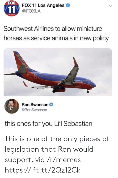 Ron Swanson: FOX  FOX 11 Los Angeles  @FOXLA  LOS ANGELES  Southwest Airlines to allow miniature  horses as service animals in new policy  Ron Swanson  @RonSwanson  this ones for you Li'l Sebastian This is one of the only pieces of legislation that Ron would support. via /r/memes https://ift.tt/2Qz12Ck