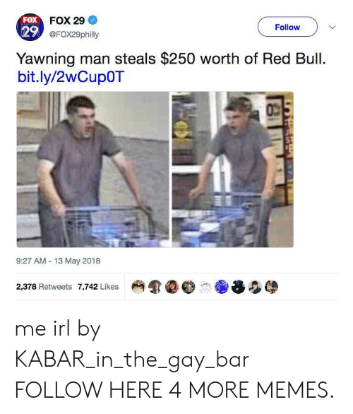 yawning: FOX FOX 29  29 @FOx29philly  Follow  Yawning man steals $250 worth of Red Bull.  bit.ly/2wCup0T  9:27 AM 13 May 2018  2,378 Retweets 7,742 Likes me irl by KABAR_in_the_gay_bar FOLLOW HERE 4 MORE MEMES.