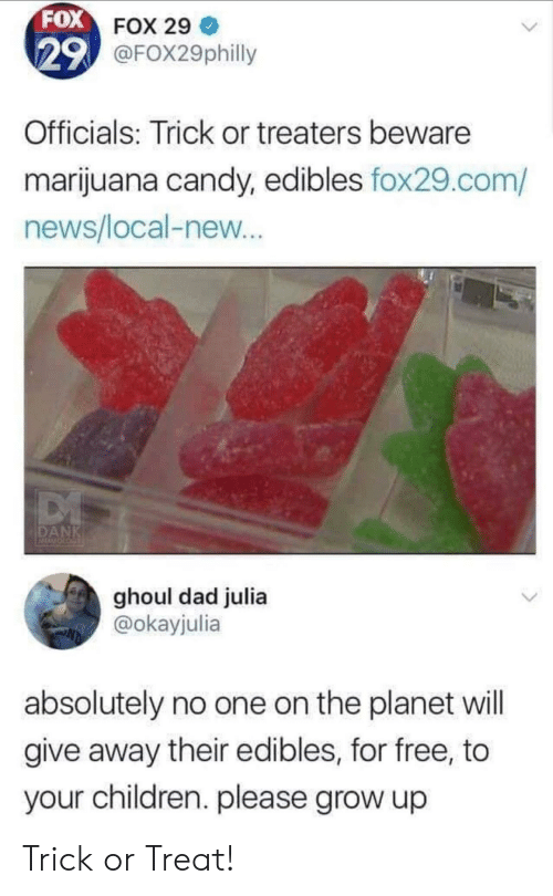 edibles: FOX FOX 29  29 @FOX29philly  Officials: Trick or treaters beware  marijuana candy, edibles fox29.com/  news/local-new...  DANK  ghoul dad julia  @okayjulia  absolutely no one on the planet will  give away their edibles, for free, to  your children. please grow up Trick or Treat!