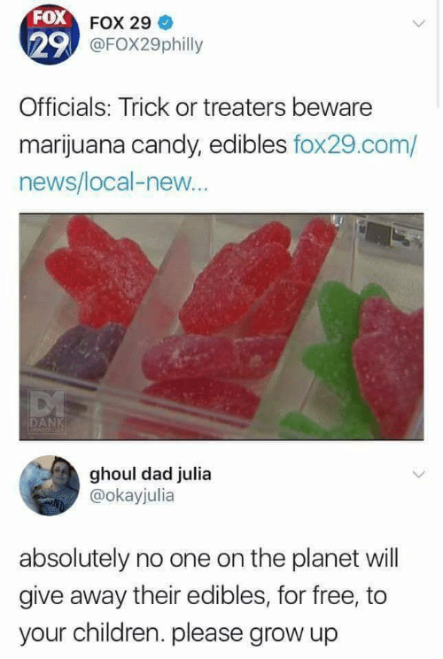 Children: FOX FOX 29  29 @FOX29philly  Officials: Trick or treaters beware  marijuana candy, edibles fox29.com/  news/local-new..  DANK  MEMFOLOGE  ghoul dad julia  @okayjulia  absolutely no one on the planet will  give away their edibles, for free, to  your children. please grow up