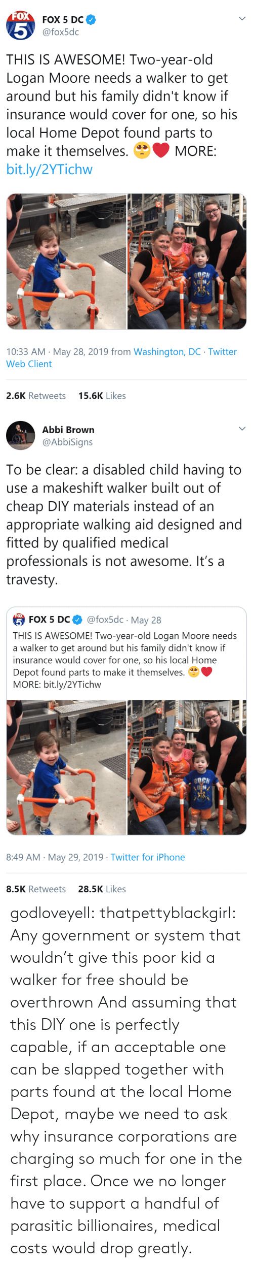 Qualified: FOX  FOX 5 DC  5  @fox5dc  THIS IS AWESOME! Two-year-old  Logan Moore needs a walker to get  around but his family didn't know if  insurance would cover for one, so his  local Home Depot found parts to  make it themselves.  MORE:  bit.ly/2YTichw  10:33 AM May 28, 2019 from Washington, DC Twitter  Web Client  15.6K Likes  2.6K Retweets   Abbi Brown  @AbbiSigns  To be clear: a disabled child having to  use a makeshift walker built out of  cheap DIY materials instead of an  appropriate walking aid designed and  fitted by qualified medical  professionals is not awesome. It's a  travesty  FOX  @fox5dc May 28  5 FOX 5 DС  THIS IS AWESOME! Two-year-old Logan Moore needs  a walker to get around but his family didn't know if  insurance would cover for one, so his local Home  Depot found parts to make it themselves.  MORE: bit.ly/2YTichw  8:49 AM May 29, 2019 Twitter for iPhone  28.5K Likes  8.5K Retweets godloveyell:  thatpettyblackgirl:  Any government or system that wouldn't give this poor kid a walker for free should be overthrown   And assuming that this DIY one is perfectly capable, if an acceptable one can be slapped together with parts found at the local Home Depot, maybe we need to ask why insurance corporations are charging so much for one in the first place.  Once we no longer have to support a handful of parasitic billionaires, medical costs would drop greatly.