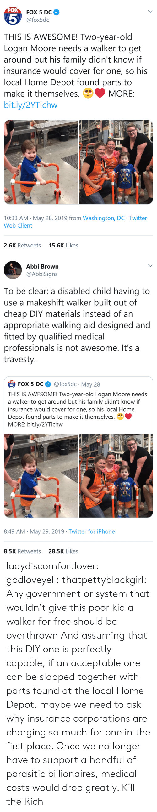 Moore: FOX  FOX 5 DC  5  @fox5dc  THIS IS AWESOME! Two-year-old  Logan Moore needs a walker to get  around but his family didn't know if  insurance would cover for one, so his  local Home Depot found parts to  make it themselves.  MORE:  bit.ly/2YTichw  10:33 AM May 28, 2019 from Washington, DC Twitter  Web Client  15.6K Likes  2.6K Retweets   Abbi Brown  @AbbiSigns  To be clear: a disabled child having to  use a makeshift walker built out of  cheap DIY materials instead of an  appropriate walking aid designed and  fitted by qualified medical  professionals is not awesome. It's a  travesty  FOX  @fox5dc May 28  5 FOX 5 DС  THIS IS AWESOME! Two-year-old Logan Moore needs  a walker to get around but his family didn't know if  insurance would cover for one, so his local Home  Depot found parts to make it themselves.  MORE: bit.ly/2YTichw  8:49 AM May 29, 2019 Twitter for iPhone  28.5K Likes  8.5K Retweets ladydiscomfortlover: godloveyell:  thatpettyblackgirl:  Any government or system that wouldn't give this poor kid a walker for free should be overthrown   And assuming that this DIY one is perfectly capable, if an acceptable one can be slapped together with parts found at the local Home Depot, maybe we need to ask why insurance corporations are charging so much for one in the first place.  Once we no longer have to support a handful of parasitic billionaires, medical costs would drop greatly.    Kill the Rich
