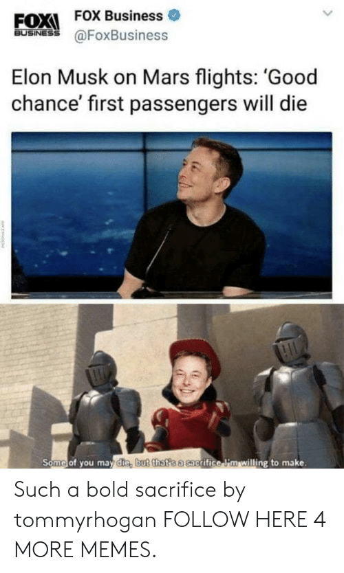 Dank, Memes, and Target: FOX FOX Business  BuSINESS@FoxBusiness  Elon Musk on Mars flights: 'Good  chance' first passengers will die  Some of you may die, but that'sa cacrifice i'm willing to make. Such a bold sacrifice by tommyrhogan FOLLOW HERE 4 MORE MEMES.