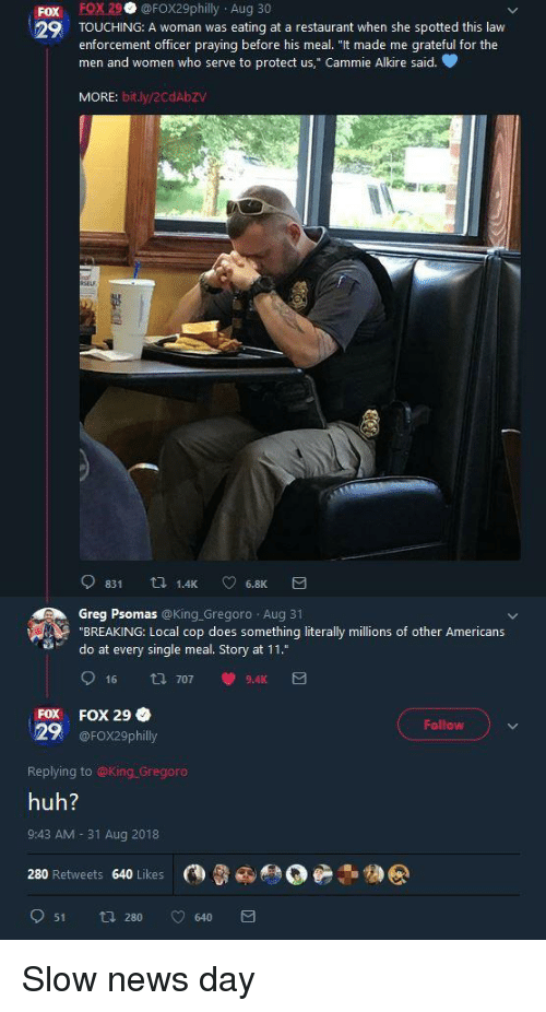 """Huh, News, and Restaurant: Fox FOX29 @FOX29philly Aug 30  29 TOUCHING: A woman was eating at a restaurant when she spotted this law  enforcement officer praying before his meal. """"It made me grateful for the  men and women who serve to protect us,"""" Cammie Alkire said.  MORE: bit.ly/2CdAbZV  Greg Psomas @King.Gregoro Aug 31  """"BREAKING: Local cop does something literally millions of other Americans  do at every single meal. Story at 11.""""  FOX FOX 29  Follow  29 @FOX29philly  Replying to @King Gregoro  huh?  9:43 AM- 31 Aug 2018  280 Retweets 640 Likes @  051 280 v 640  カ@ Slow news day"""