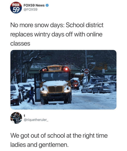 News, School, and Snow: FOX FOX59 News  59@FOX59  No more snow days: School district  replaces wintry days off with online  classes  SCHOOL BUS  STOP  11@riquetheruler  WINTI  We got out of school at the right time  ladies and gentlemen.