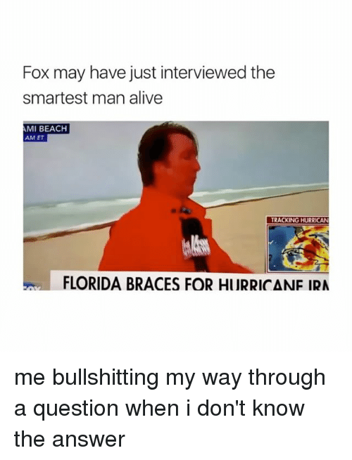Hurrican: Fox may have just interviewed the  smartest man alive  MI BEACH  AM ET  TRACKING HURRICAN  FLORIDA BRACES FOR HURRICANF IRA me bullshitting my way through a question when i don't know the answer