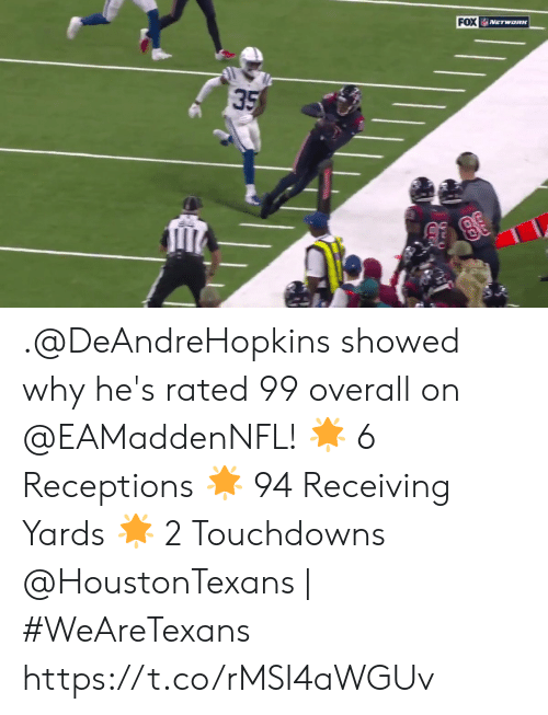 Showed: FOX  NETWORK  35 .@DeAndreHopkins showed why he's rated 99 overall on @EAMaddenNFL!  🌟 6 Receptions  🌟 94 Receiving Yards 🌟 2 Touchdowns  @HoustonTexans | #WeAreTexans https://t.co/rMSI4aWGUv