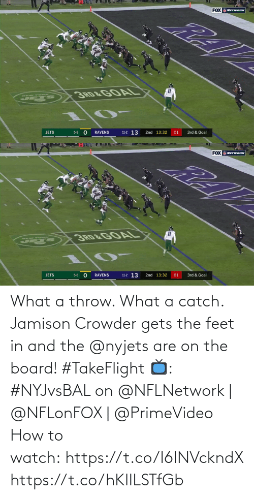 throw: FOX NETWORK  3RD&GOAL  MEW YORK  11-2 13  2nd 13:32  01  3rd & Goal  JETS  5-8  RAVENS   FOX NETWORK  3RD&GOAL  NEW YORK  11-2 13  2nd 13:32  JETS  RAVENS  01  3rd & Goal  5-8 What a throw. What a catch.  Jamison Crowder gets the feet in and the @nyjets are on the board! #TakeFlight  📺: #NYJvsBAL on @NFLNetwork | @NFLonFOX | @PrimeVideo How to watch: https://t.co/I6INVckndX https://t.co/hKIILSTfGb